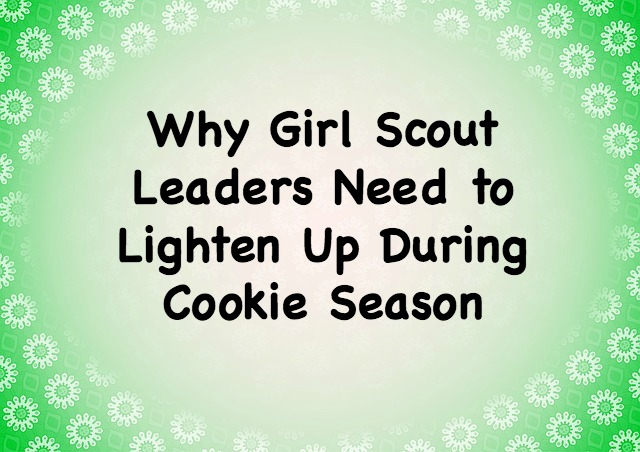 Girl Scout leaders need to stop stressing so much about cookie sales. Here are the reasons why.