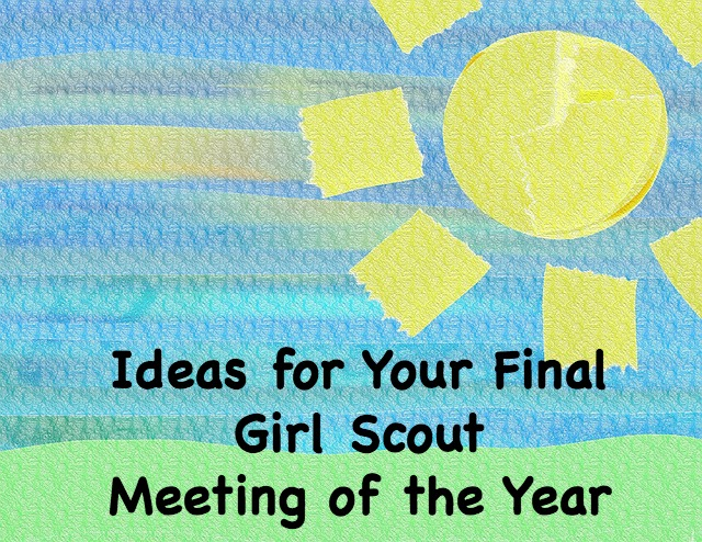 Need some ideas for your final Girl Scout meeting of the year? Here are some for you to try.